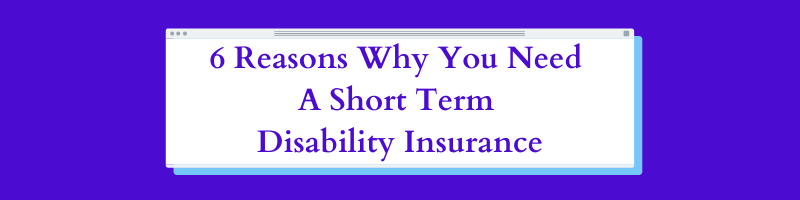 6 Reasons Why You Need A Short Term Disability Insurance